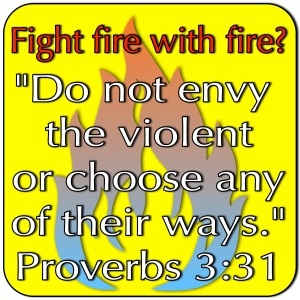 do not fight fire with fire