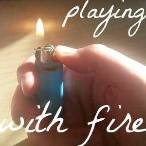 playing with fire